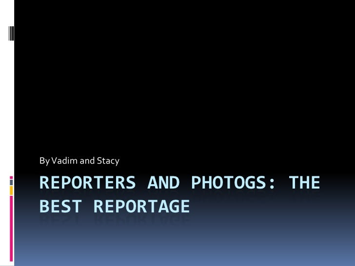 Reporters and photogs: the best reportage<br />By Vadim and Stacy<br />