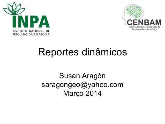 Reportes dinâmicos Susan Aragón saragongeo@yahoo.com Março 2014