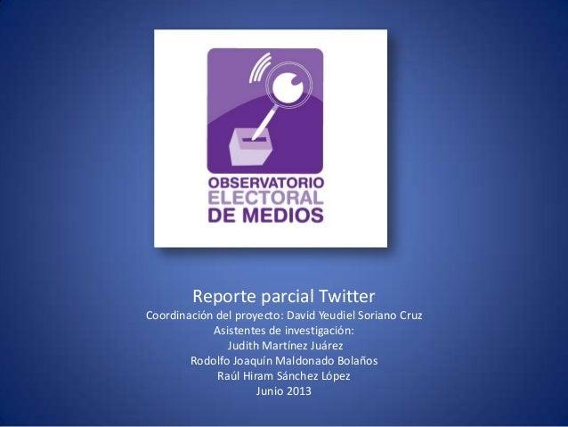 Reporte parcial Twitter Coordinación del proyecto: David Yeudiel Soriano Cruz Asistentes de investigación: Judith Martínez...