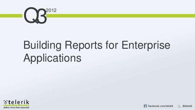 Q3    2012Building Reports for EnterpriseApplications                          facebook.com/telerik   @telerik
