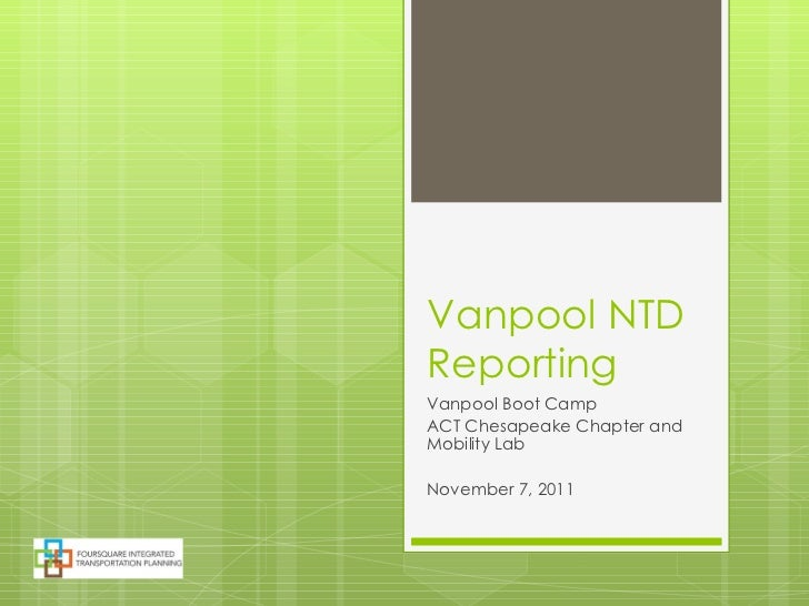 Vanpool NTD Reporting  Vanpool Boot Camp ACT Chesapeake Chapter and Mobility Lab November 7, 2011