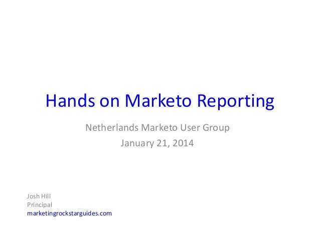 Hands on Marketo Reporting Netherlands Marketo User Group January 21, 2014  Josh Hill Principal marketingrockstarguides.co...