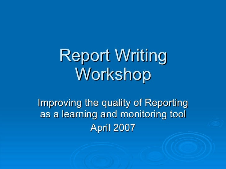 Report Writing Workshop Improving the quality of Reporting as a learning and monitoring tool April 2007