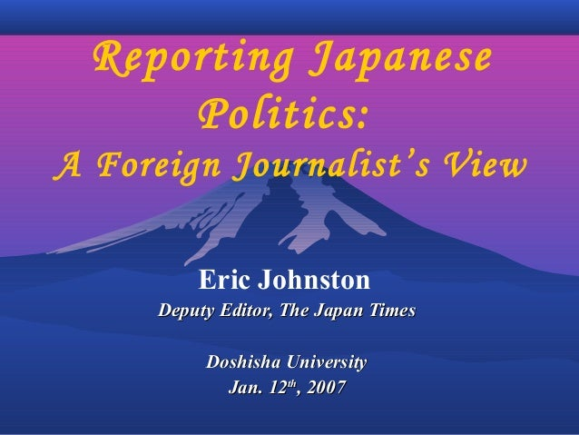 Reporting Japanese Politics: A Foreign Journalist's View Eric Johnston Deputy Editor, The Japan TimesDeputy Editor, The Ja...