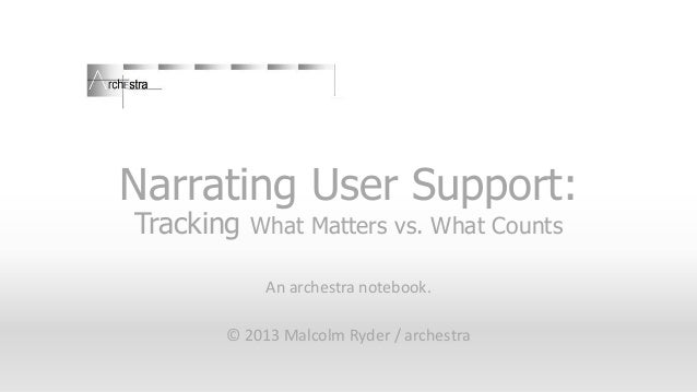 Narrating User Support: Tracking What Matters vs. What Counts An archestra notebook. © 2013 Malcolm Ryder / archestra