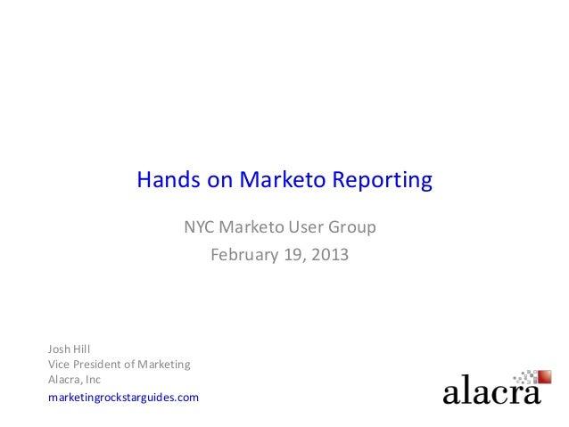 Hands on Marketo Reporting                        NYC Marketo User Group                           February 19, 2013Josh H...