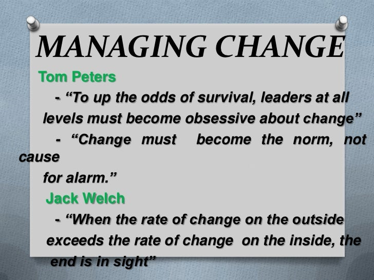 "MANAGING CHANGE<br />     Tom Peters<br />	- ""To up the odds of survival, leaders at all <br />     levels must become obs..."