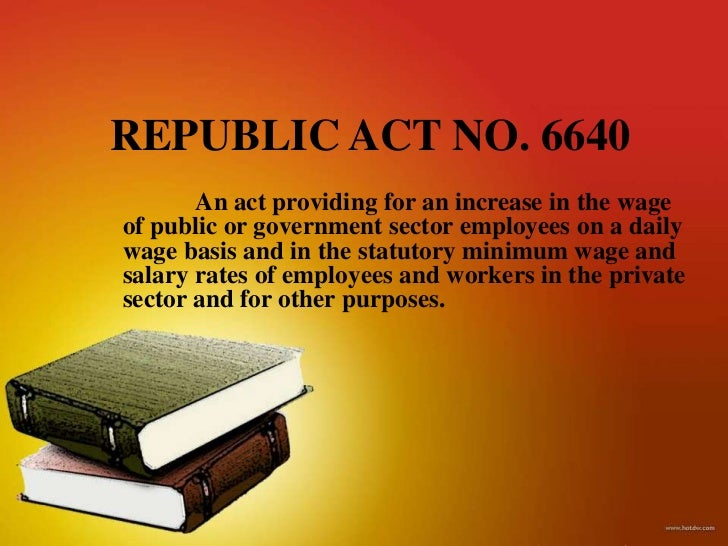 REPUBLIC ACT NO. 6640       An act providing for an increase in the wageof public or government sector employees on a dail...