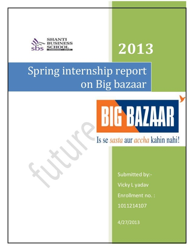 2013 Submitted by:- Vicky L yadav Enrollment no. : 1011214107 4/27/2013 Spring internship report on Big bazaar