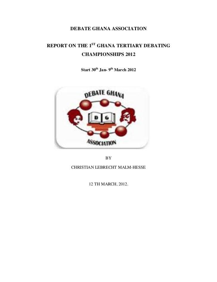 DEBATE GHANA ASSOCIATIONREPORT ON THE 1ST GHANA TERTIARY DEBATING            CHAMPIONSHIPS 2012           Start 30th Jan- ...
