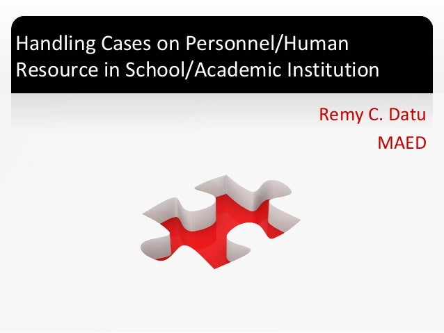 Handling Cases on Personnel/Human Resource in School/Academic Institution Remy C. Datu MAED