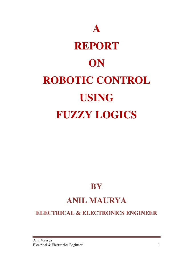 Anil Maurya Electrical & Electronics Engineer 1 A REPORT ON ROBOTIC CONTROL USING FUZZY LOGICS BY ANIL MAURYA ELECTRICAL &...