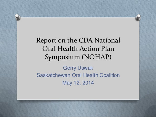 Report on the CDA National Oral Health Action Plan Symposium (NOHAP) Gerry Uswak Saskatchewan Oral Health Coalition May 12...
