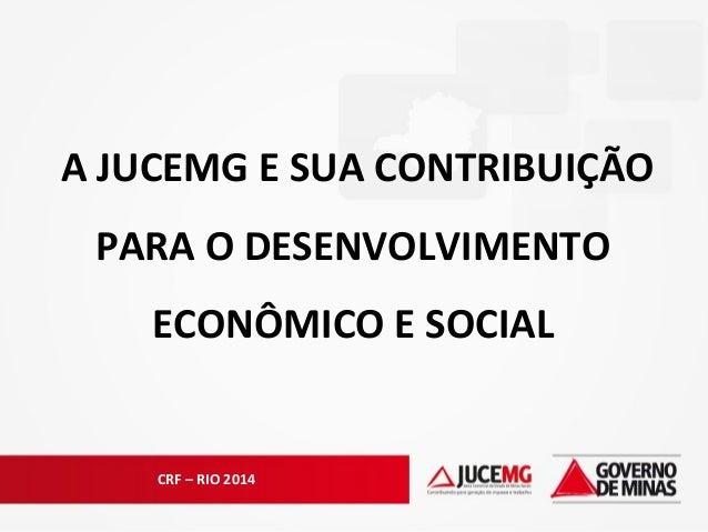 CRF – RIO 2014 A JUCEMG E SUA CONTRIBUIÇÃO PARA O DESENVOLVIMENTO ECONÔMICO E SOCIAL