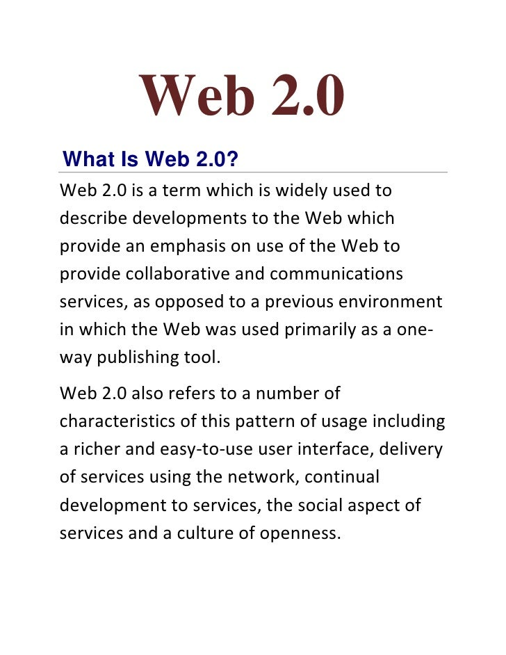 Web 2.0 What Is Web 2.0? Web 2.0 is a term which is widely used to describe developments to the Web which provide an empha...