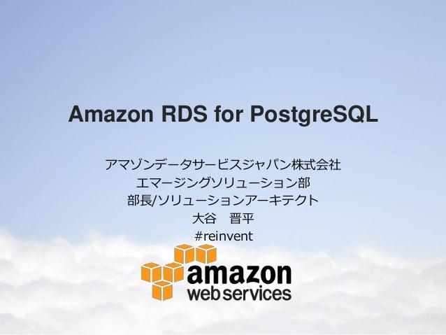 Amazon RDS for PostgreSQL アマゾンデータサービスジャパン株式会社 エマージングソリューション部 部長/ソリューションアーキテクト 大谷 晋平 #reinvent