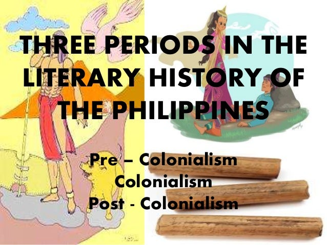 THREE PERIODS IN THE LITERARY HISTORY OF THE PHILIPPINES Pre – Colonialism Colonialism Post - Colonialism