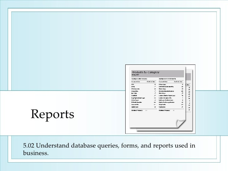 Reports 5.02 Understand database queries, forms, and reports used in business.