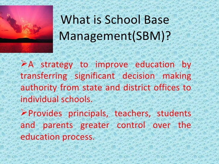 What is School Base Management(SBM)? <ul><li>A strategy to improve education by transferring significant decision making a...