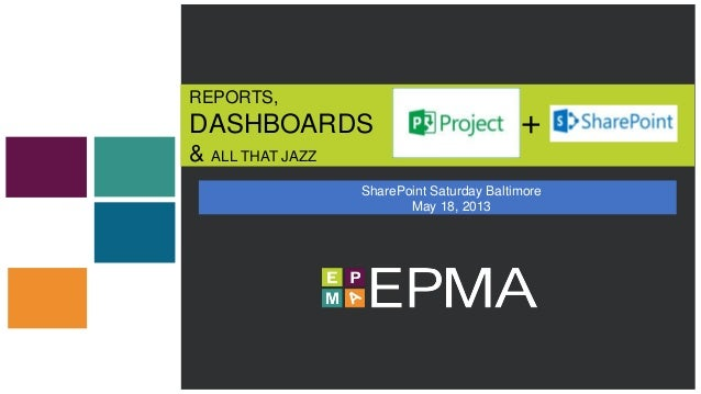 REPORTS, DASHBOARDS & ALL THAT JAZZ SharePoint Saturday Baltimore May 18, 2013 +