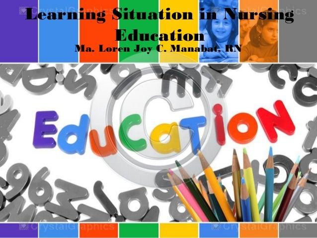 Learning Situation in Nursing Education Ma. Loren Joy C. Manabat, RN