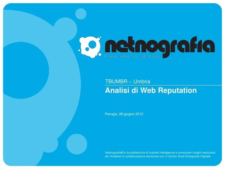 TBUMBR – UmbriaAnalisi di Web ReputationPerugia, 28 giugno 2012Netnografia® è la piattaforma di market intelligence e cons...