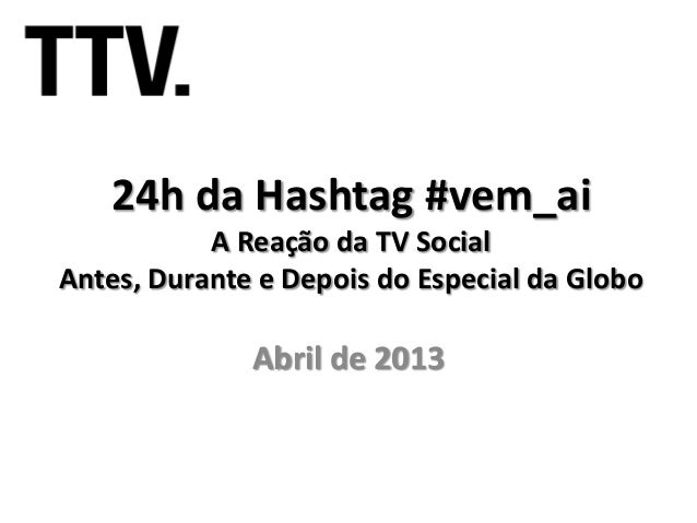 24h da Hashtag #vem_ai           A Reação da TV SocialAntes, Durante e Depois do Especial da Globo              Abril de 2...