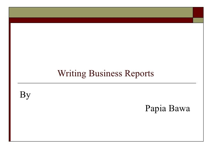 Writing Business Reports  By Papia Bawa