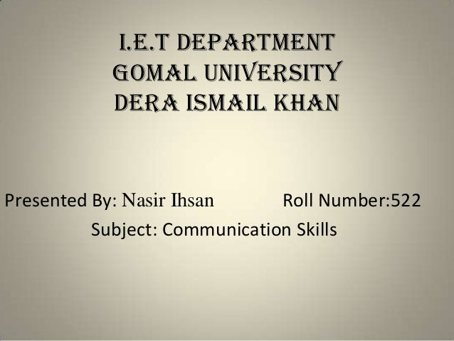 I.E.T DEPARTMENT GOMAL UNIVERSITY DERA ISMAIL KHAN Presented By: Nasir Ihsan Roll Number:522 Subject: Communication Skills
