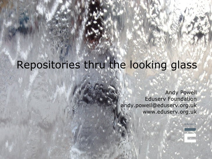 Repositories thru the looking glass Andy Powell Eduserv Foundation [email_address] www.eduserv.org.uk