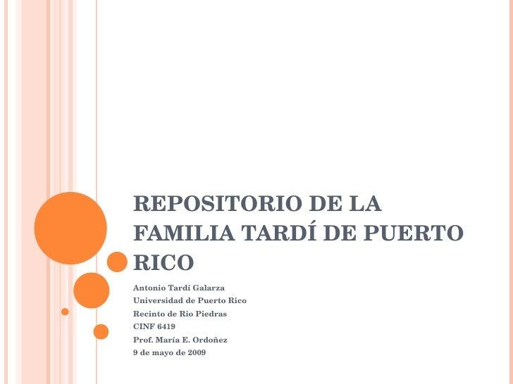 REPOSITORIO DE LA  FAMILIA TARDÍ DE PUERTO RICO Antonio Tardí Galarza Universidad de Puerto Rico Recinto de Rio Piedras CI...