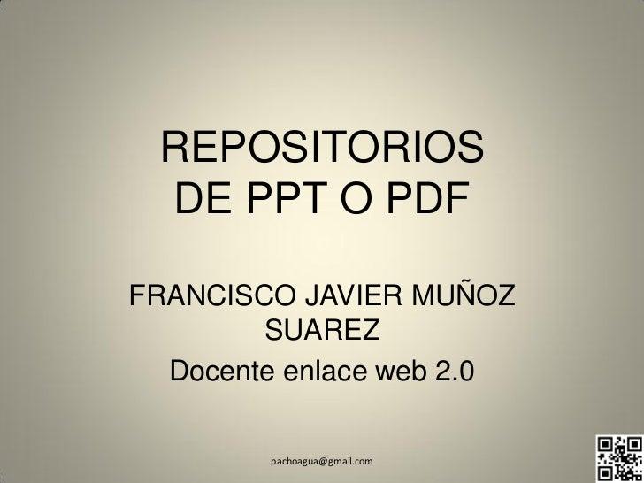 REPOSITORIOS DE PPT O PDFFRANCISCO JAVIER MUÑOZ        SUAREZ  Docente enlace web 2.0        pachoagua@gmail.com