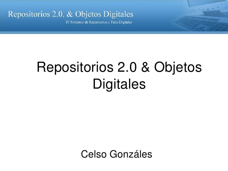 Repositorios 2.0 & Objetos        Digitales      Celso Gonzáles
