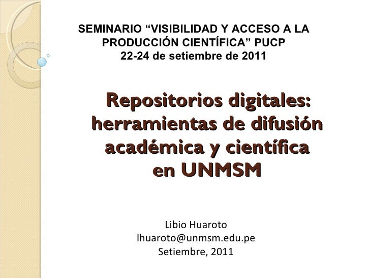 Repositorios digitales: herramientas de difusión académica y científica  en UNMSM  Libio Huaroto [email_address] Setiembre...