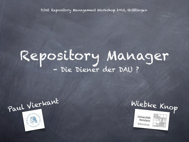 DINI Repository Management Workshop 2012, Göttingen  Repository Manager             - Die Diener der DAU ?          ant   ...