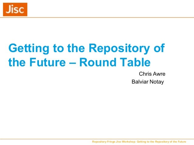 Getting to the Repository of the Future – Round Table Chris Awre Balviar Notay Repository Fringe Jisc Workshop: Getting to...