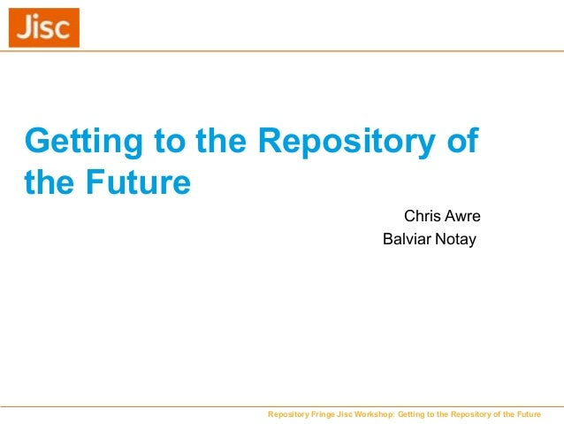 Getting to the Repository of the Future Chris Awre Balviar Notay Repository Fringe Jisc Workshop: Getting to the Repositor...