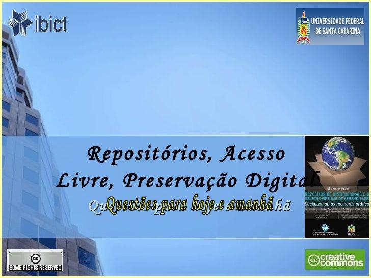 Repositórios, Acesso Livre, Preservação Digital Questões para hoje e amanhã Questões para hoje e amanhã