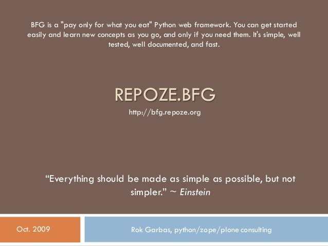 """REPOZE.BFG Rok Garbas, python/zope/plone consultingOct. 2009 """"Everything should be made as simple as possible, but not sim..."""