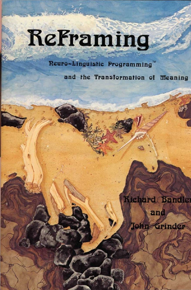 Refraining  Neuro-Linguistic Programming™              and the Transformation of Meaning                   by        Richa...