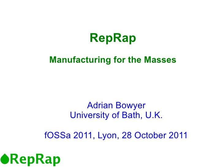 RepRap Manufacturing for the Masses         Adrian Bowyer     University of Bath, U.K.fOSSa 2011, Lyon, 28 October 2011