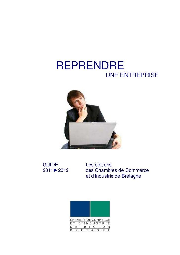 REPRENDRE                    UNE ENTREPRISEGUIDE       Les éditions2011►2012   des Chambres de Commerce            et d'In...