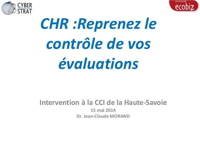 CHR :Reprenez le contrôle de vos évaluations Intervention à la CCI de la Haute-Savoie 15 mai 2014 Dr. Jean-Claude MORAND