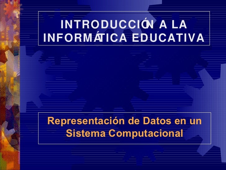 INTRODUCCIÓN A LA INFORMÁTICA EDUCATIVA Representación de Datos en un Sistema Computacional