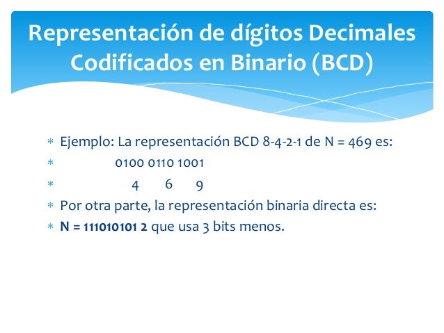 Ejemplo: La representación BCD 8-4-2-1 de N = 469 es: 0100 0110 1001 4 6 9 Por otra parte, la representación binaria direc...