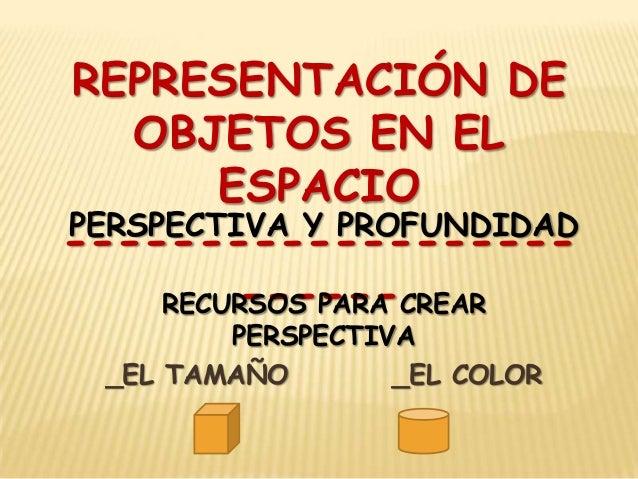 REPRESENTACIÓN DE OBJETOS EN EL ESPACIO PERSPECTIVA Y PROFUNDIDAD -----------------------RECURSOS PARA CREAR PERSPECTIVA _...