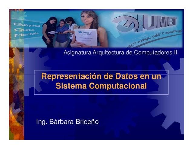 Asignatura Arquitectura de Computadores II  Representación de Datos en un Sistema Computacional  Ing. Bárbara Briceño