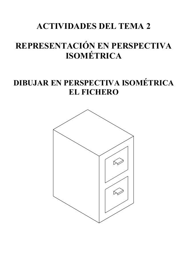 ACTIVIDADES DEL TEMA 2 REPRESENTACIÓN EN PERSPECTIVA ISOMÉTRICA DIBUJAR EN PERSPECTIVA ISOMÉTRICA EL FICHERO