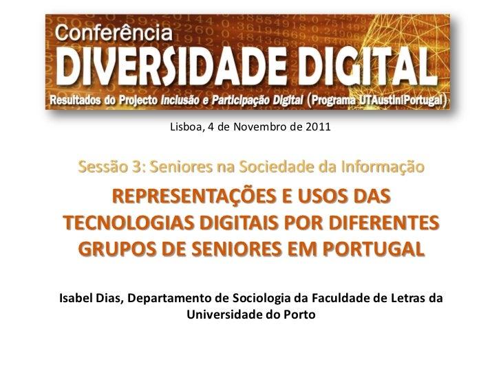Lisboa, 4 de Novembro de 2011   Sessão 3: Seniores na Sociedade da Informação    REPRESENTAÇÕES E USOS DASTECNOLOGIAS DIGI...