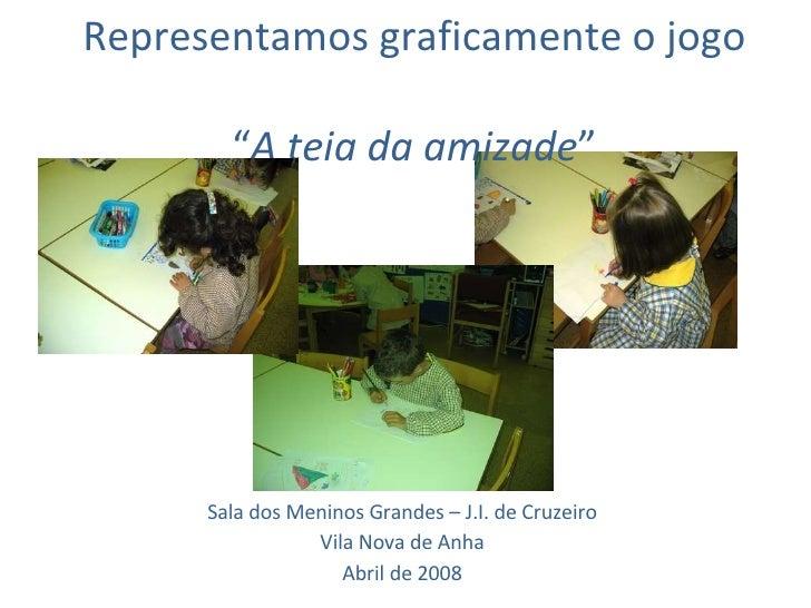 """Representamos graficamente o jogo  """" A teia da amizade """" Sala dos Meninos Grandes – J.I. de Cruzeiro Vila Nova de Anha Abr..."""